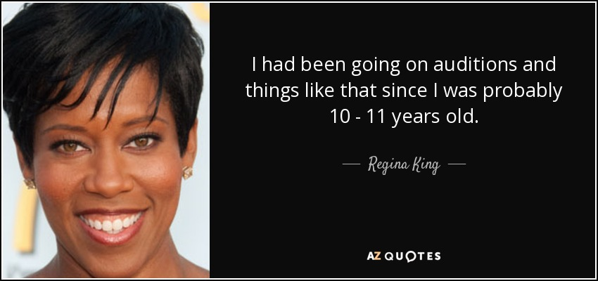 I had been going on auditions and things like that since I was probably 10 - 11 years old. - Regina King