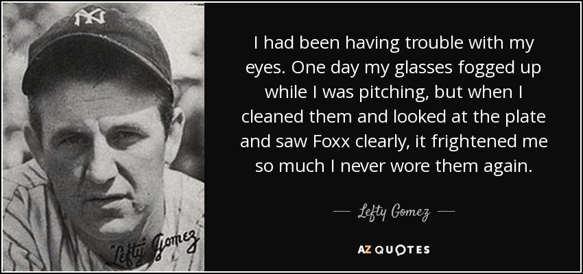 I had been having trouble with my eyes. One day my glasses fogged up while I was pitching, but when I cleaned them and looked at the plate and saw Foxx clearly, it frightened me so much I never wore them again. - Lefty Gomez