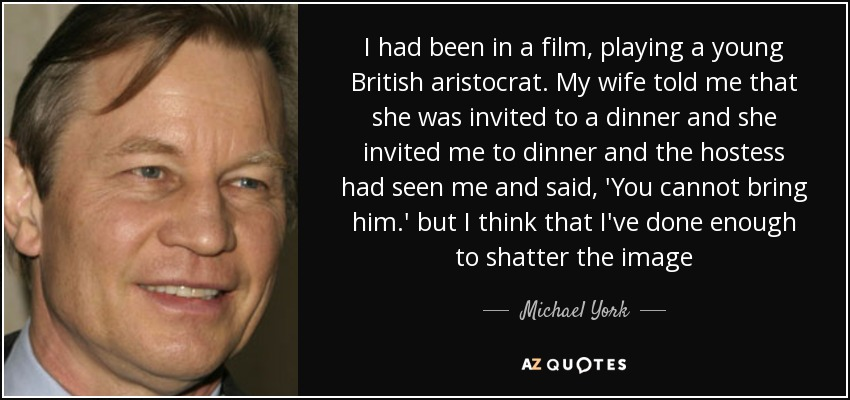 I had been in a film, playing a young British aristocrat. My wife told me that she was invited to a dinner and she invited me to dinner and the hostess had seen me and said, 'You cannot bring him.' but I think that I've done enough to shatter the image - Michael York