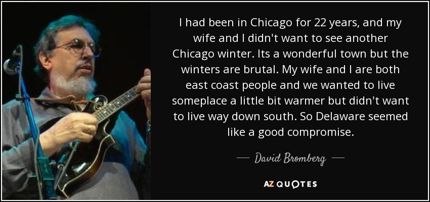 I had been in Chicago for 22 years, and my wife and I didn't want to see another Chicago winter. Its a wonderful town but the winters are brutal. My wife and I are both east coast people and we wanted to live someplace a little bit warmer but didn't want to live way down south. So Delaware seemed like a good compromise. - David Bromberg