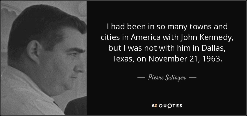 I had been in so many towns and cities in America with John Kennedy, but I was not with him in Dallas, Texas, on November 21, 1963. - Pierre Salinger