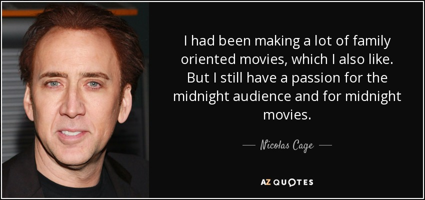 I had been making a lot of family oriented movies, which I also like. But I still have a passion for the midnight audience and for midnight movies. - Nicolas Cage
