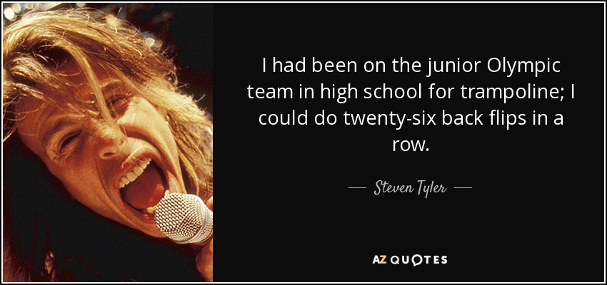 I had been on the junior Olympic team in high school for trampoline; I could do twenty-six back flips in a row. - Steven Tyler
