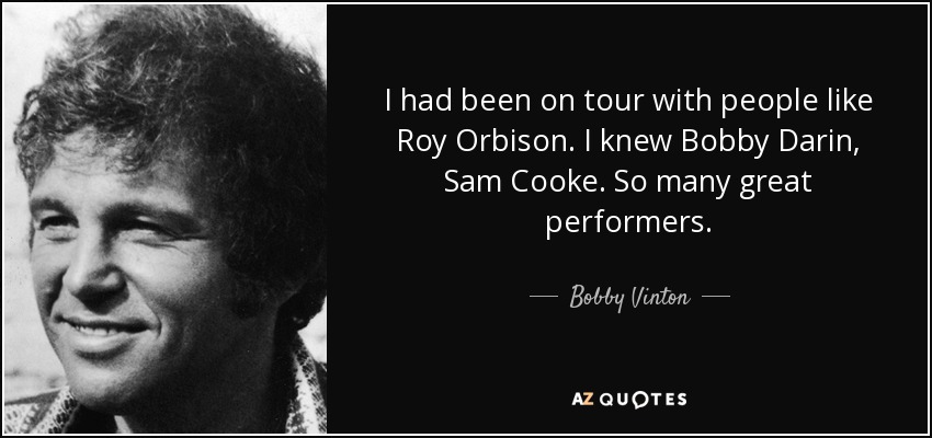 I had been on tour with people like Roy Orbison. I knew Bobby Darin, Sam Cooke. So many great performers. - Bobby Vinton