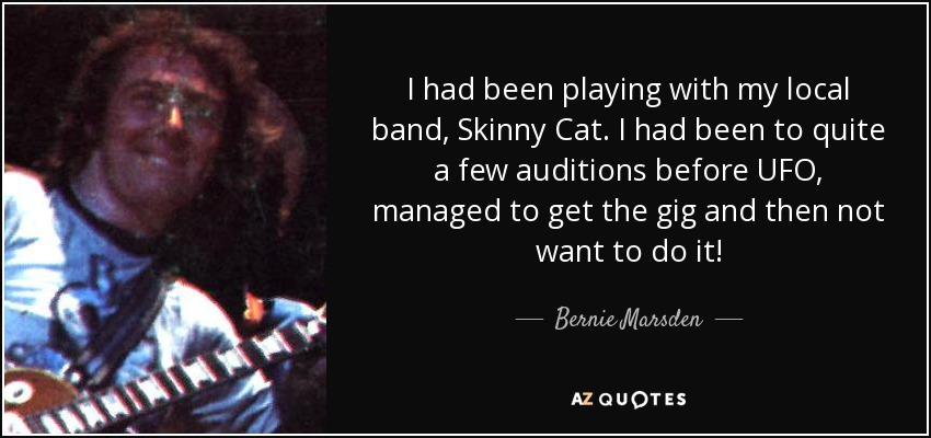 I had been playing with my local band, Skinny Cat. I had been to quite a few auditions before UFO, managed to get the gig and then not want to do it! - Bernie Marsden