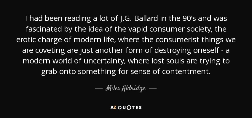 I had been reading a lot of J.G. Ballard in the 90's and was fascinated by the idea of the vapid consumer society, the erotic charge of modern life, where the consumerist things we are coveting are just another form of destroying oneself - a modern world of uncertainty, where lost souls are trying to grab onto something for sense of contentment. - Miles Aldridge