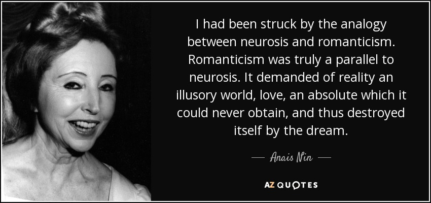I had been struck by the analogy between neurosis and romanticism. Romanticism was truly a parallel to neurosis. It demanded of reality an illusory world, love, an absolute which it could never obtain, and thus destroyed itself by the dream. - Anais Nin