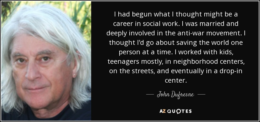 I had begun what I thought might be a career in social work. I was married and deeply involved in the anti-war movement. I thought I'd go about saving the world one person at a time. I worked with kids, teenagers mostly, in neighborhood centers, on the streets, and eventually in a drop-in center. - John Dufresne
