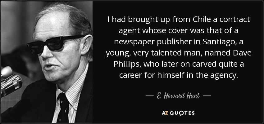 I had brought up from Chile a contract agent whose cover was that of a newspaper publisher in Santiago, a young, very talented man, named Dave Phillips, who later on carved quite a career for himself in the agency. - E. Howard Hunt