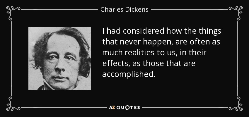 I had considered how the things that never happen, are often as much realities to us, in their effects, as those that are accomplished. - Charles Dickens