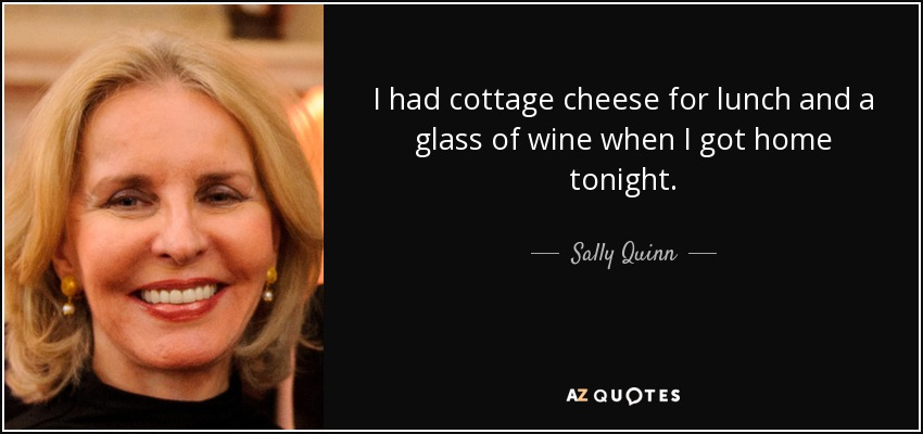 I had cottage cheese for lunch and a glass of wine when I got home tonight. - Sally Quinn