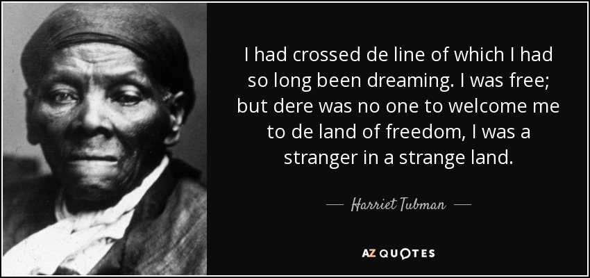 I had crossed de line of which I had so long been dreaming. I was free; but dere was no one to welcome me to de land of freedom, I was a stranger in a strange land. - Harriet Tubman