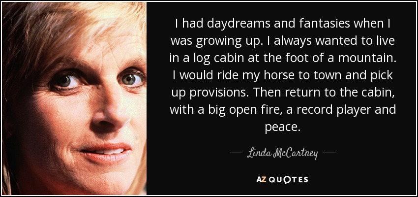 I had daydreams and fantasies when I was growing up. I always wanted to live in a log cabin at the foot of a mountain. I would ride my horse to town and pick up provisions. Then return to the cabin, with a big open fire, a record player and peace. - Linda McCartney