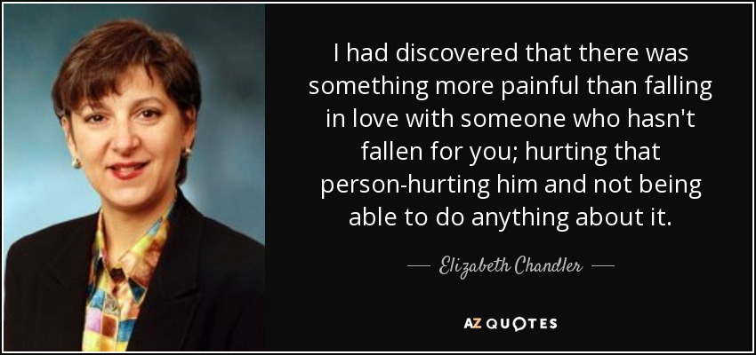 I had discovered that there was something more painful than falling in love with someone who hasn't fallen for you; hurting that person-hurting him and not being able to do anything about it. - Elizabeth Chandler
