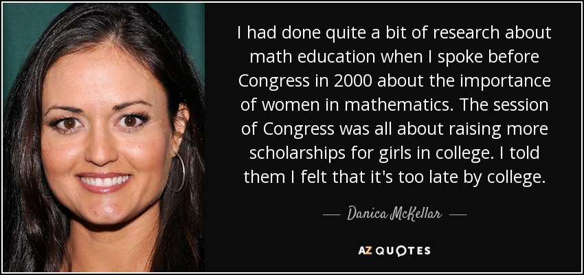 I had done quite a bit of research about math education when I spoke before Congress in 2000 about the importance of women in mathematics. The session of Congress was all about raising more scholarships for girls in college. I told them I felt that it's too late by college. - Danica McKellar