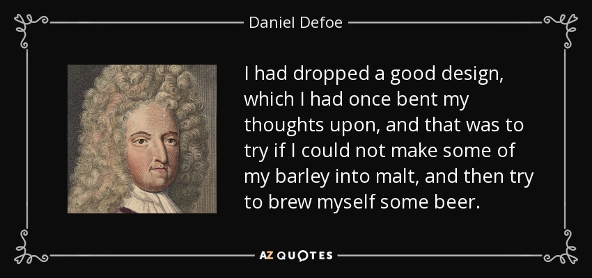 I had dropped a good design, which I had once bent my thoughts upon, and that was to try if I could not make some of my barley into malt, and then try to brew myself some beer. - Daniel Defoe