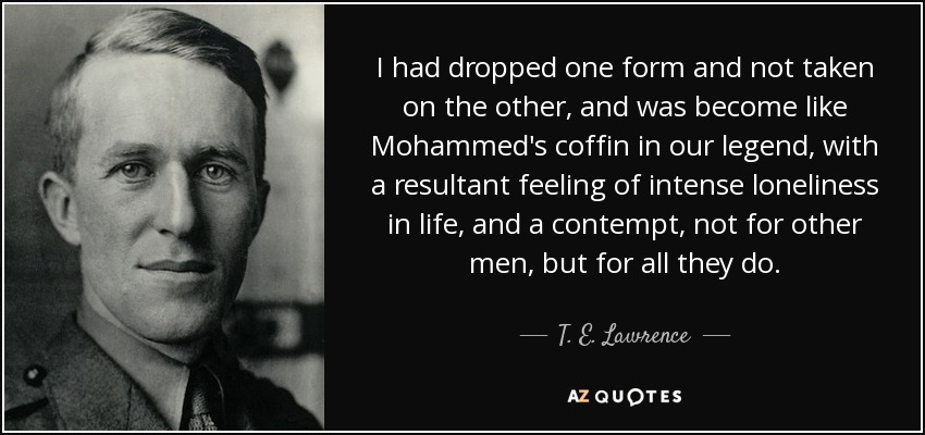 I had dropped one form and not taken on the other, and was become like Mohammed's coffin in our legend, with a resultant feeling of intense loneliness in life, and a contempt, not for other men, but for all they do. - T. E. Lawrence