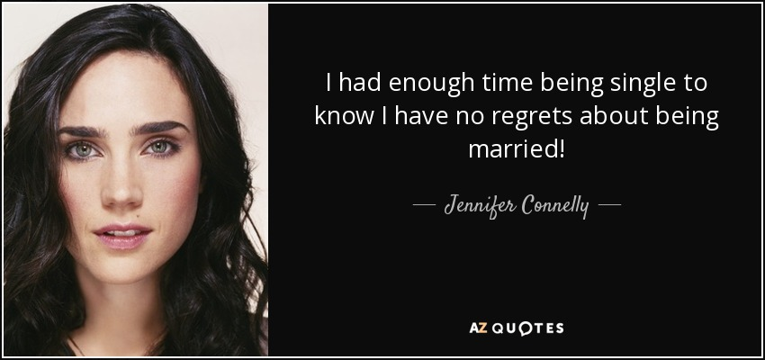 I had enough time being single to know I have no regrets about being married! - Jennifer Connelly