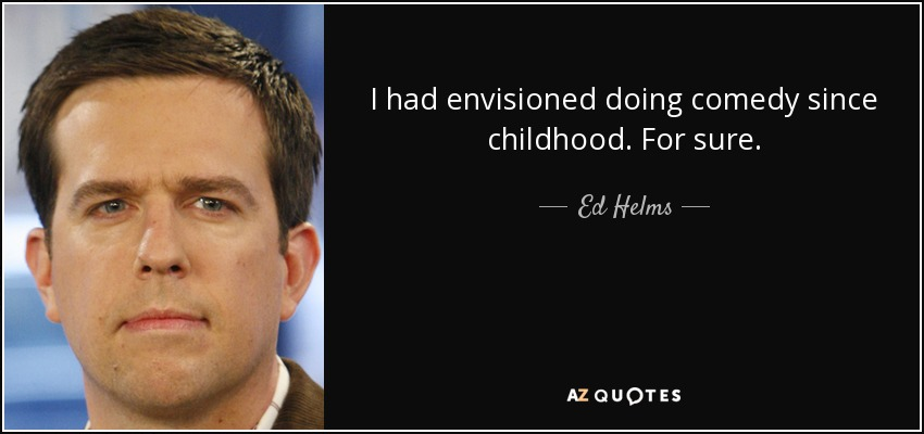 I had envisioned doing comedy since childhood. For sure. - Ed Helms