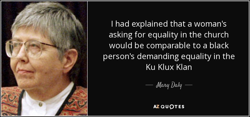 I had explained that a woman's asking for equality in the church would be comparable to a black person's demanding equality in the Ku Klux Klan - Mary Daly