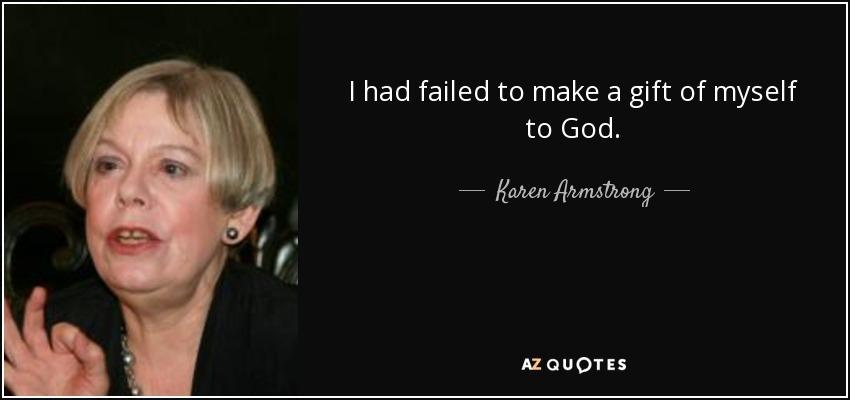 I had failed to make a gift of myself to God. - Karen Armstrong