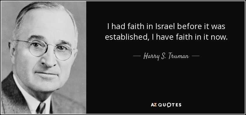 I had faith in Israel before it was established, I have faith in it now. - Harry S. Truman