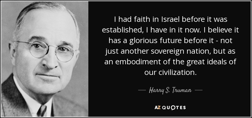 I had faith in Israel before it was established, I have in it now. I believe it has a glorious future before it - not just another sovereign nation, but as an embodiment of the great ideals of our civilization. - Harry S. Truman