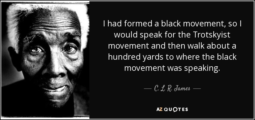 I had formed a black movement, so I would speak for the Trotskyist movement and then walk about a hundred yards to where the black movement was speaking. - C. L. R. James