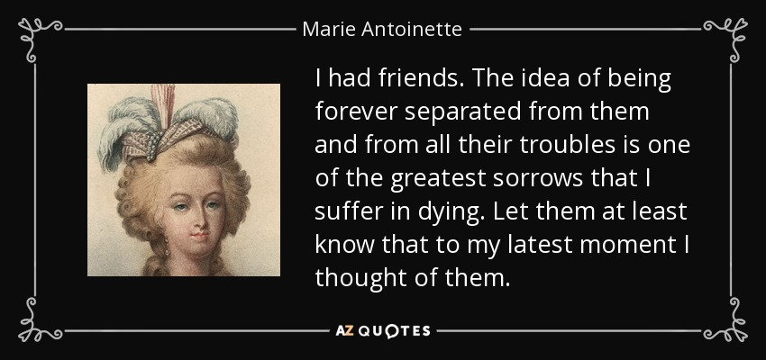 I had friends. The idea of being forever separated from them and from all their troubles is one of the greatest sorrows that I suffer in dying. Let them at least know that to my latest moment I thought of them. - Marie Antoinette