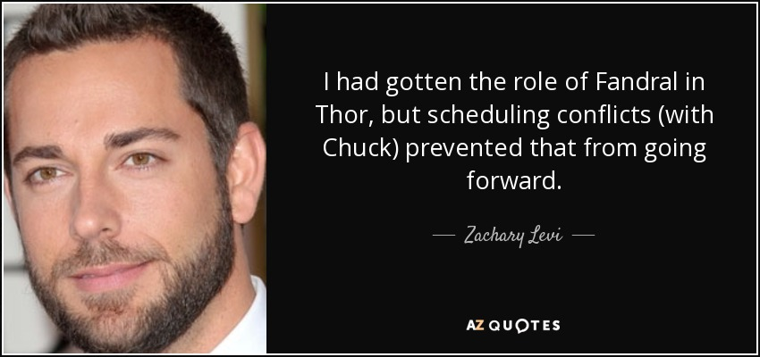 I had gotten the role of Fandral in Thor, but scheduling conflicts (with Chuck) prevented that from going forward. - Zachary Levi