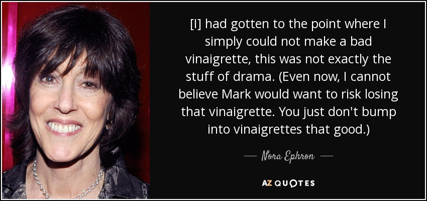 [I] had gotten to the point where I simply could not make a bad vinaigrette, this was not exactly the stuff of drama. (Even now, I cannot believe Mark would want to risk losing that vinaigrette. You just don't bump into vinaigrettes that good.) - Nora Ephron