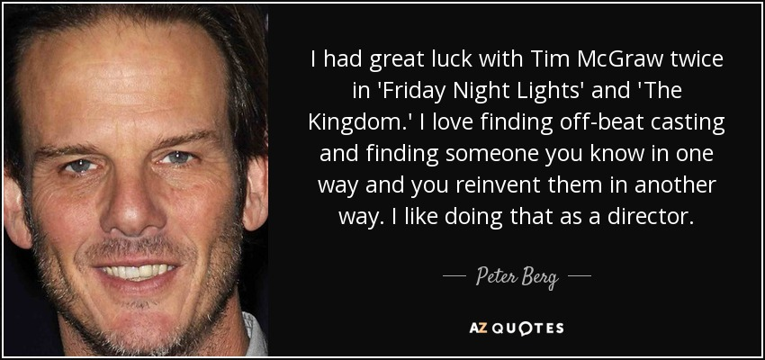 I had great luck with Tim McGraw twice in 'Friday Night Lights' and 'The Kingdom.' I love finding off-beat casting and finding someone you know in one way and you reinvent them in another way. I like doing that as a director. - Peter Berg