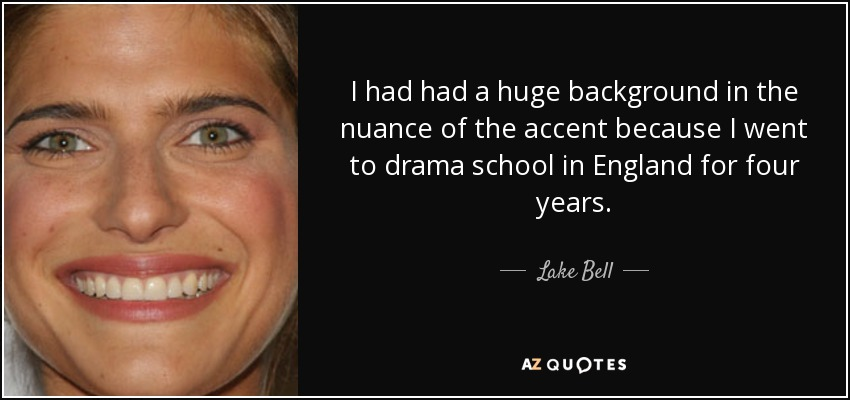 I had had a huge background in the nuance of the accent because I went to drama school in England for four years. - Lake Bell