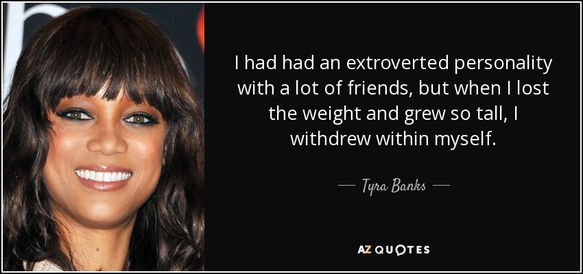 I had had an extroverted personality with a lot of friends, but when I lost the weight and grew so tall, I withdrew within myself. - Tyra Banks