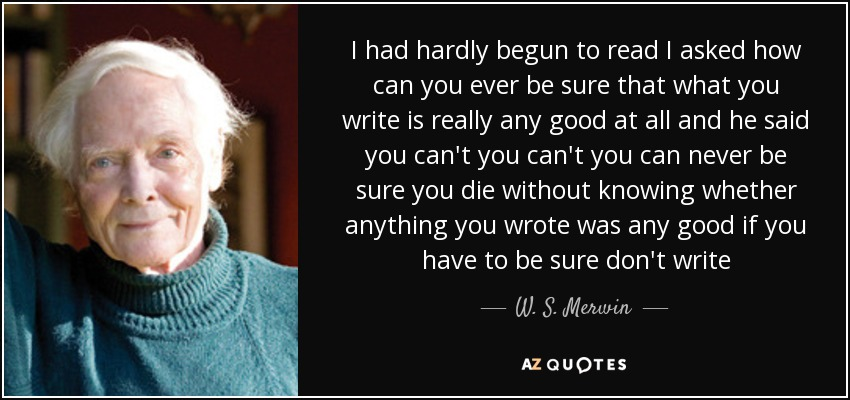 I had hardly begun to read I asked how can you ever be sure that what you write is really any good at all and he said you can't you can't you can never be sure you die without knowing whether anything you wrote was any good if you have to be sure don't write - W. S. Merwin
