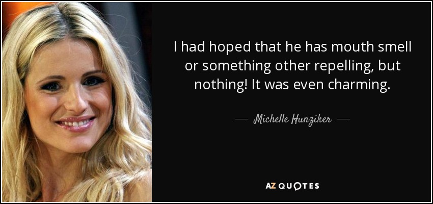 I had hoped that he has mouth smell or something other repelling, but nothing! It was even charming. - Michelle Hunziker