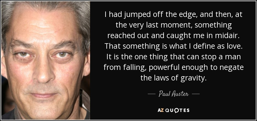 I had jumped off the edge, and then, at the very last moment, something reached out and caught me in midair. That something is what I define as love. It is the one thing that can stop a man from falling, powerful enough to negate the laws of gravity. - Paul Auster