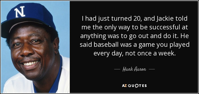 I had just turned 20, and Jackie told me the only way to be successful at anything was to go out and do it. He said baseball was a game you played every day, not once a week. - Hank Aaron