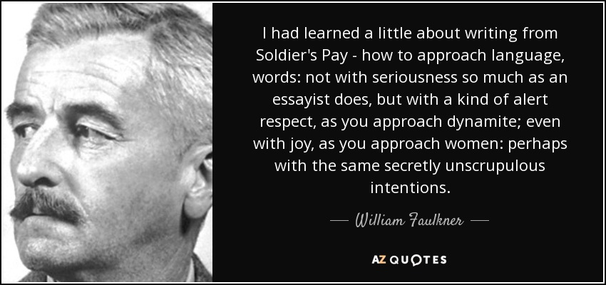 I had learned a little about writing from Soldier's Pay - how to approach language, words: not with seriousness so much as an essayist does, but with a kind of alert respect, as you approach dynamite; even with joy, as you approach women: perhaps with the same secretly unscrupulous intentions. - William Faulkner
