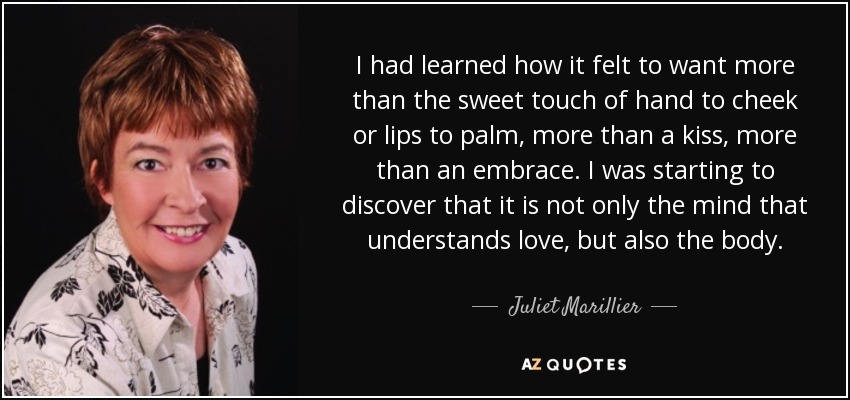 I had learned how it felt to want more than the sweet touch of hand to cheek or lips to palm, more than a kiss, more than an embrace. I was starting to discover that it is not only the mind that understands love, but also the body. - Juliet Marillier