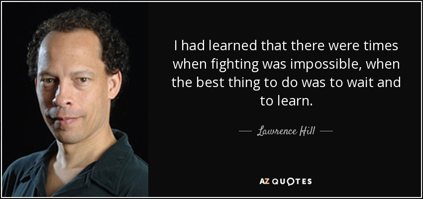 I had learned that there were times when fighting was impossible, when the best thing to do was to wait and to learn. - Lawrence Hill