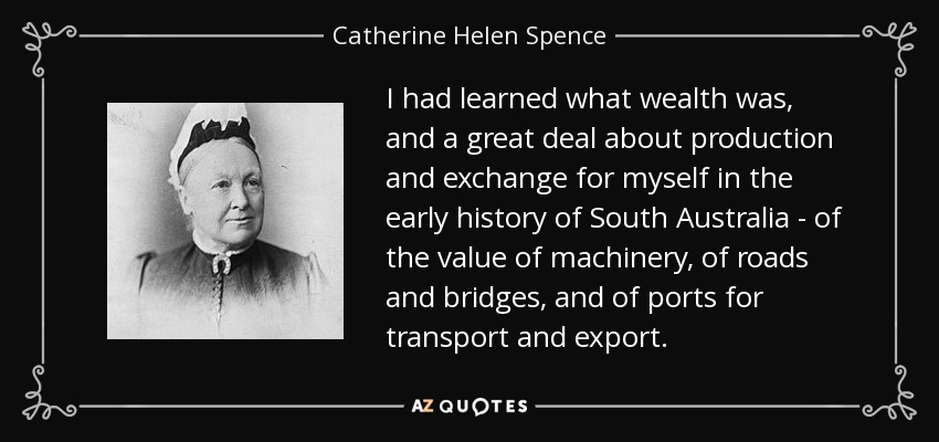 I had learned what wealth was, and a great deal about production and exchange for myself in the early history of South Australia - of the value of machinery, of roads and bridges, and of ports for transport and export. - Catherine Helen Spence
