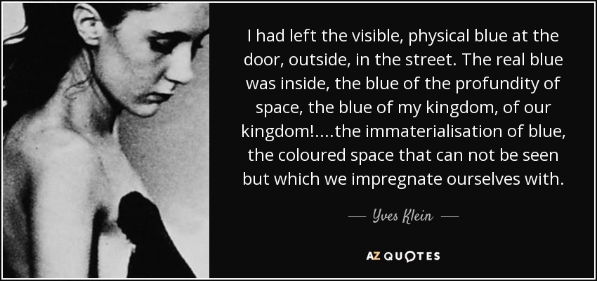 I had left the visible, physical blue at the door, outside, in the street. The real blue was inside, the blue of the profundity of space, the blue of my kingdom, of our kingdom!.. ..the immaterialisation of blue, the coloured space that can not be seen but which we impregnate ourselves with. - Yves Klein