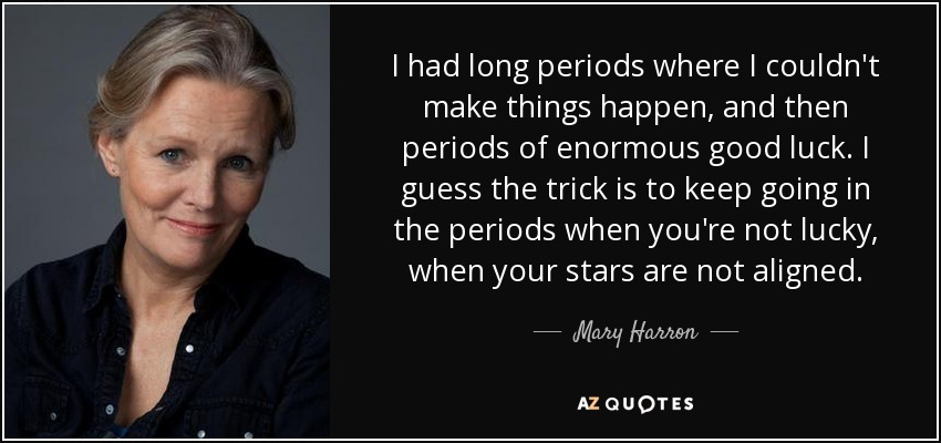 I had long periods where I couldn't make things happen, and then periods of enormous good luck. I guess the trick is to keep going in the periods when you're not lucky, when your stars are not aligned. - Mary Harron
