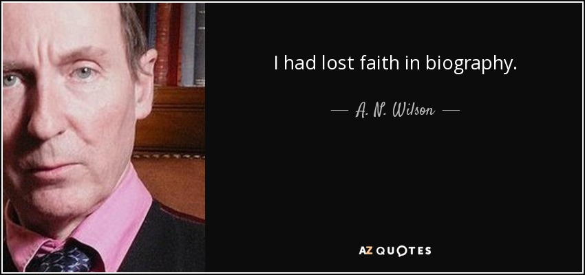 I had lost faith in biography. - A. N. Wilson