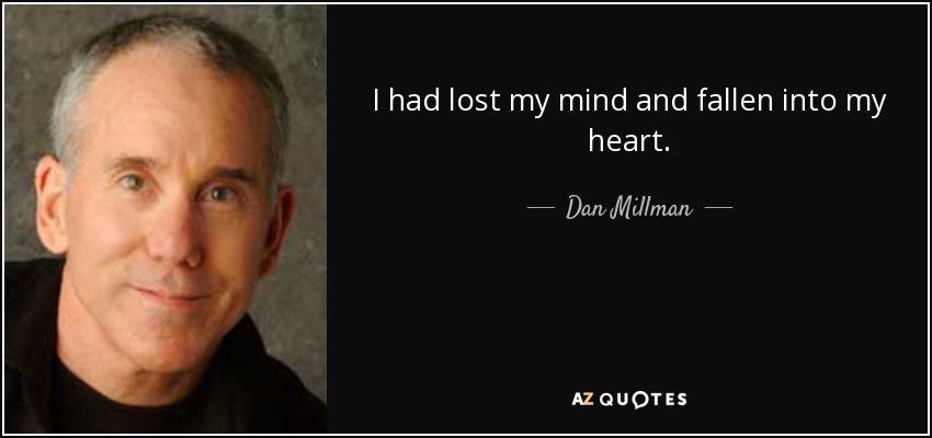 I had lost my mind and fallen into my heart. - Dan Millman