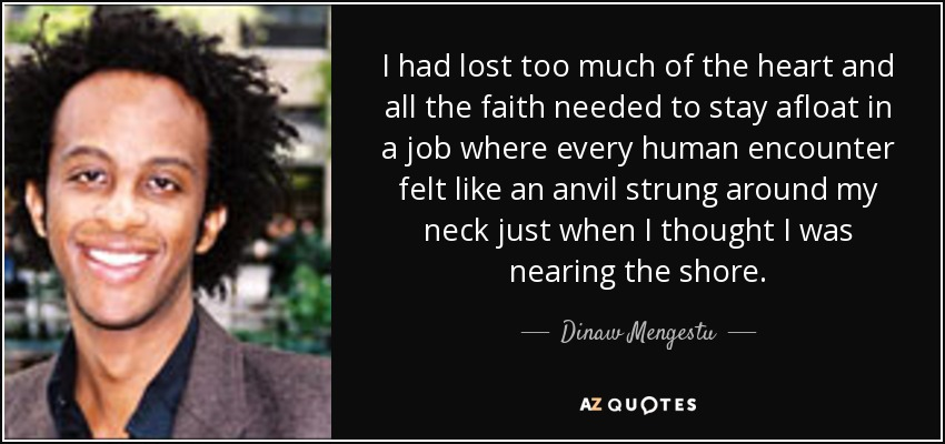 I had lost too much of the heart and all the faith needed to stay afloat in a job where every human encounter felt like an anvil strung around my neck just when I thought I was nearing the shore. - Dinaw Mengestu