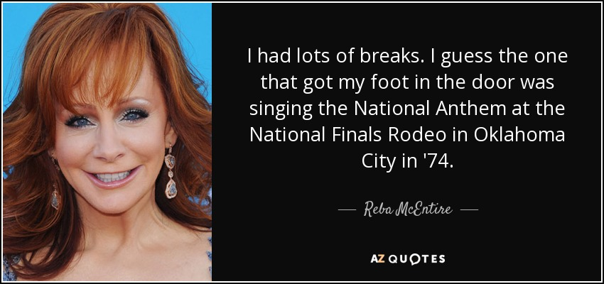I had lots of breaks. I guess the one that got my foot in the door was singing the National Anthem at the National Finals Rodeo in Oklahoma City in '74. - Reba McEntire