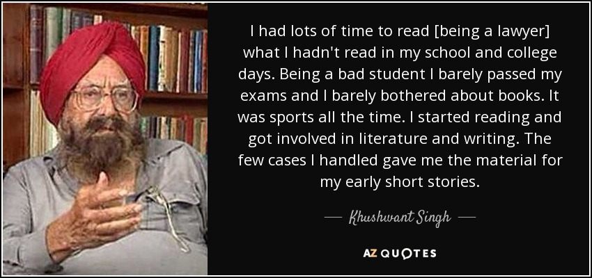 I had lots of time to read [being a lawyer] what I hadn't read in my school and college days. Being a bad student I barely passed my exams and I barely bothered about books. It was sports all the time. I started reading and got involved in literature and writing. The few cases I handled gave me the material for my early short stories. - Khushwant Singh