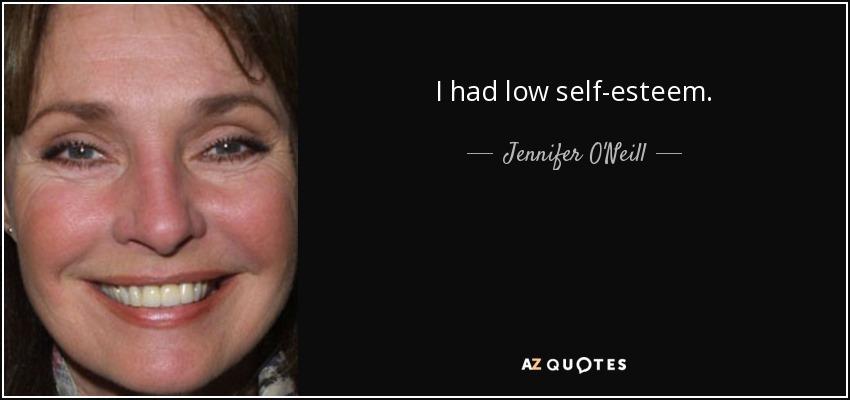 I had low self-esteem. - Jennifer O'Neill